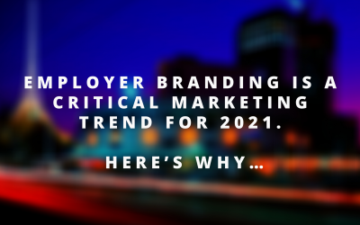 Employer Branding is a critical marketing trend for 2021. Here's Why…